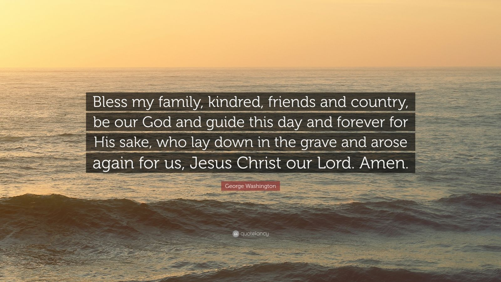 """George Washington Quote: """"Bless my family, kindred, friends and country, be our God and guide this day and forever for His sake, who lay down in the grave and arose again for us, Jesus Christ our Lord. Amen."""""""