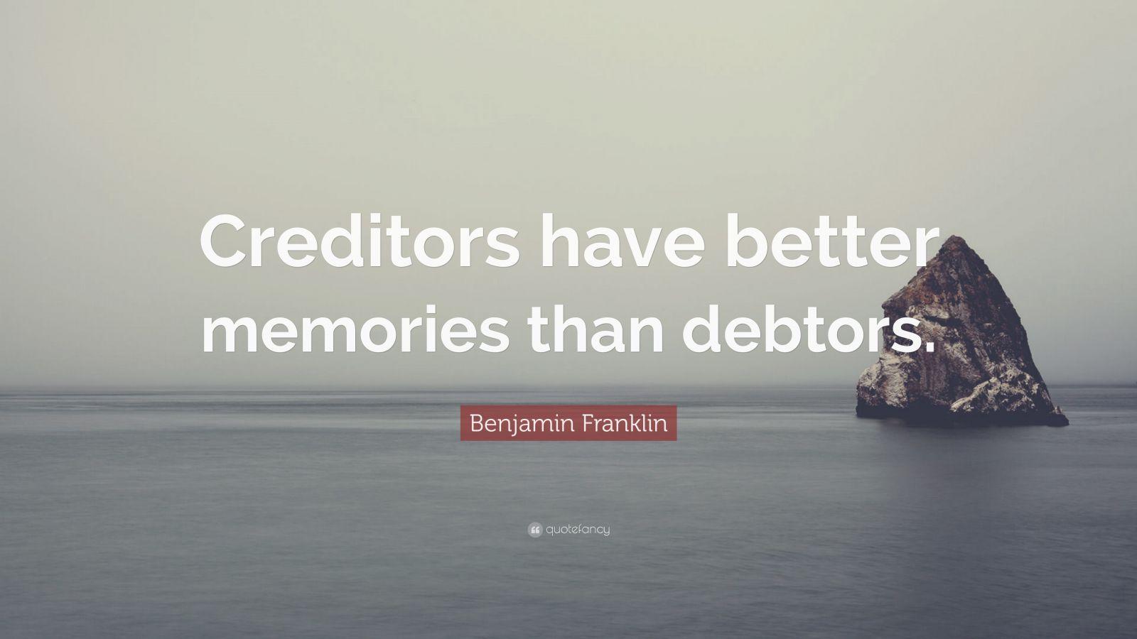 "Benjamin Franklin Quote: ""Creditors have better memories than debtors."""
