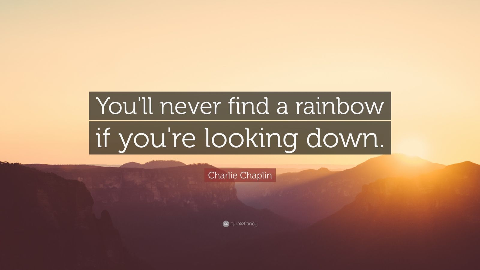"Charlie Chaplin Quote: ""You'll never find a rainbow if you're looking down."""
