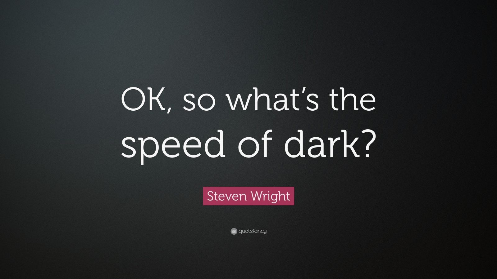"Steven Wright Quote: ""OK, so what's the speed of dark?"""