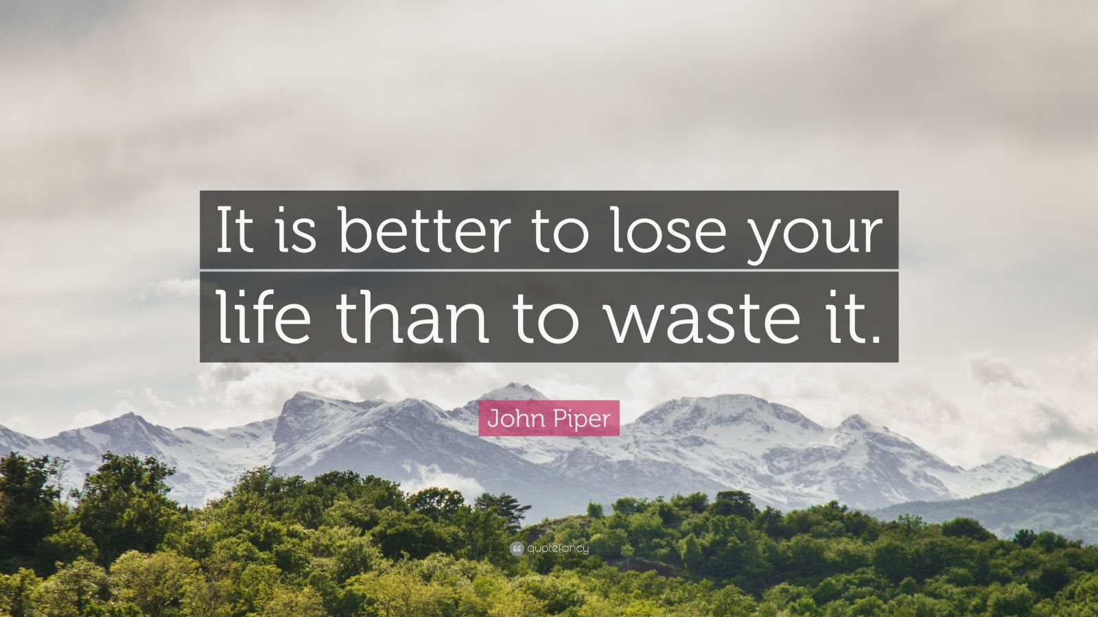 "John Piper Quote: ""It is better to lose your life than to waste it."""