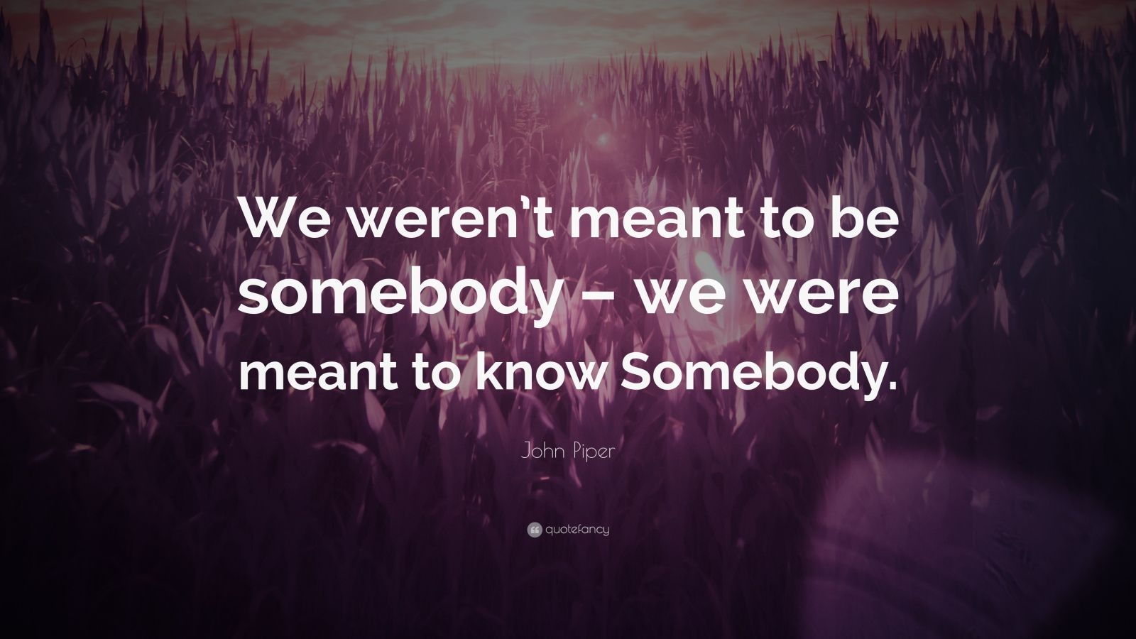 """John Piper Quote: """"We weren't meant to be somebody – we were meant to know Somebody."""""""
