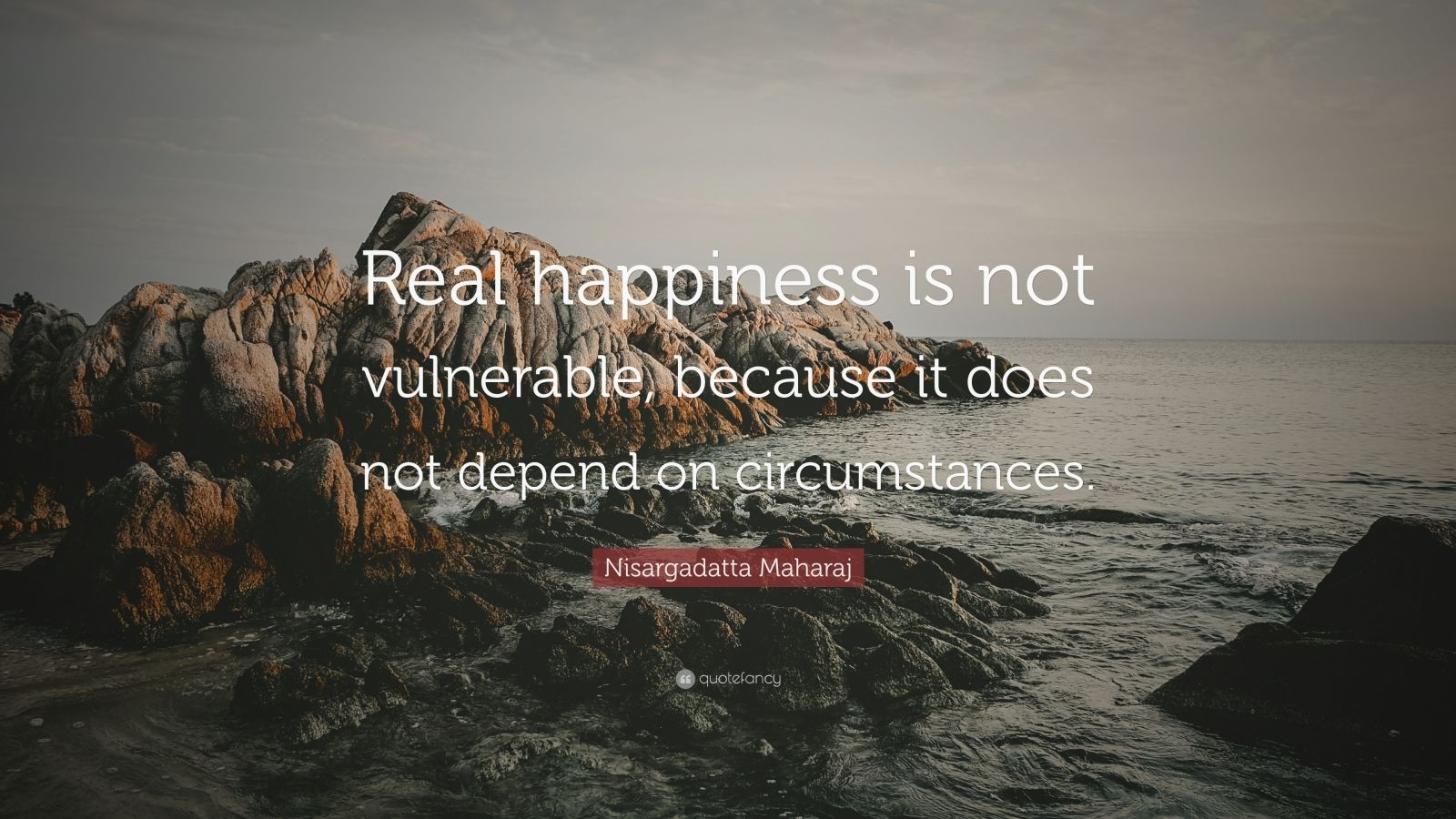 "Nisargadatta Maharaj Quote: ""Real happiness is not vulnerable, because it does not depend on circumstances."""
