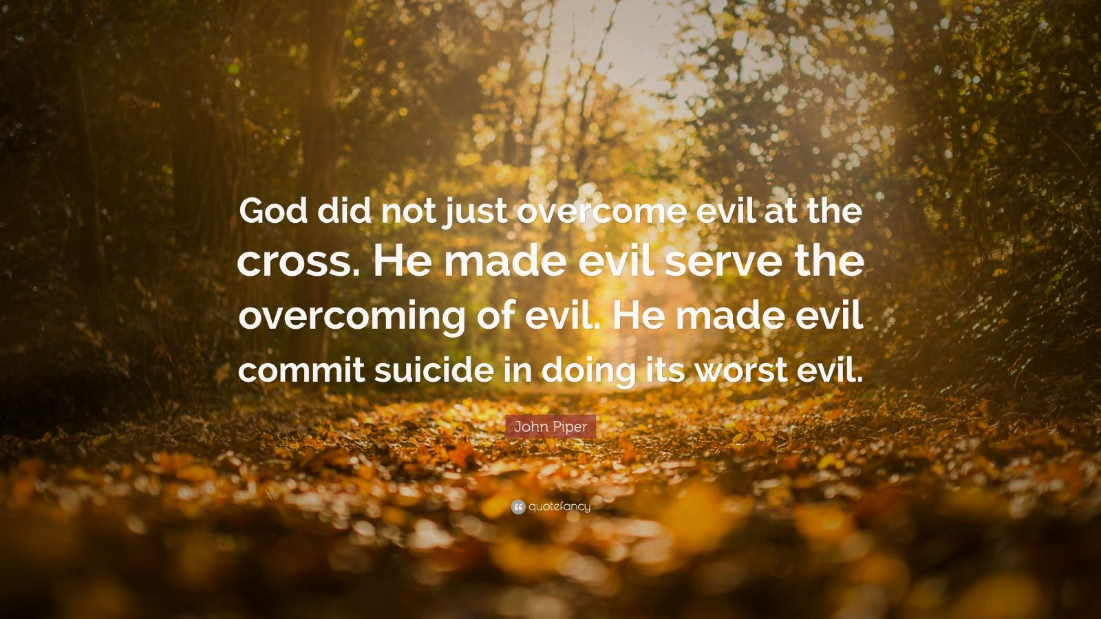 "John Piper Quote: ""God did not just overcome evil at the cross. He made evil serve the overcoming of evil. He made evil commit suicide in doing its worst evil."""