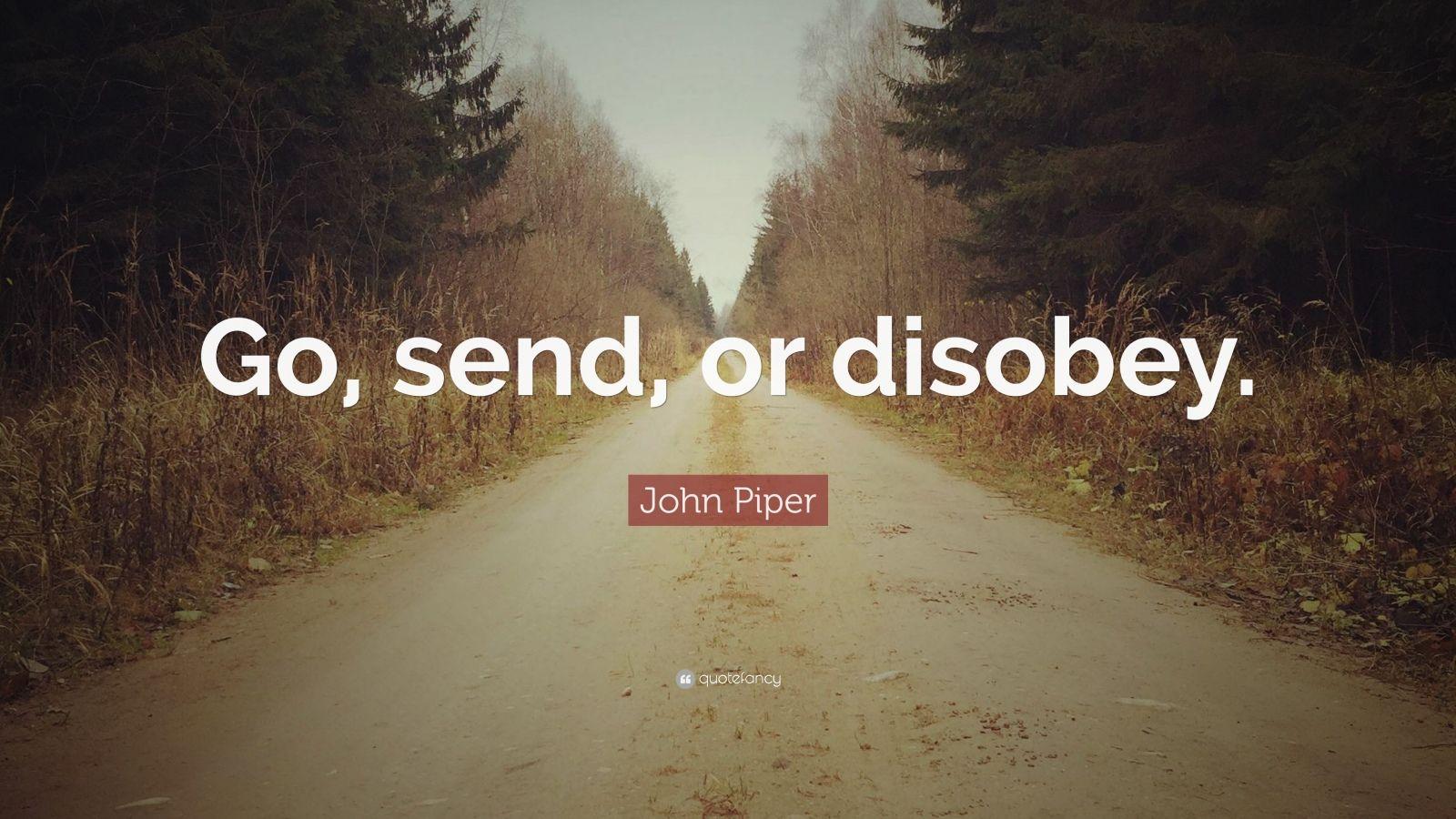 """John Piper Quote: """"Go, send, or disobey."""""""