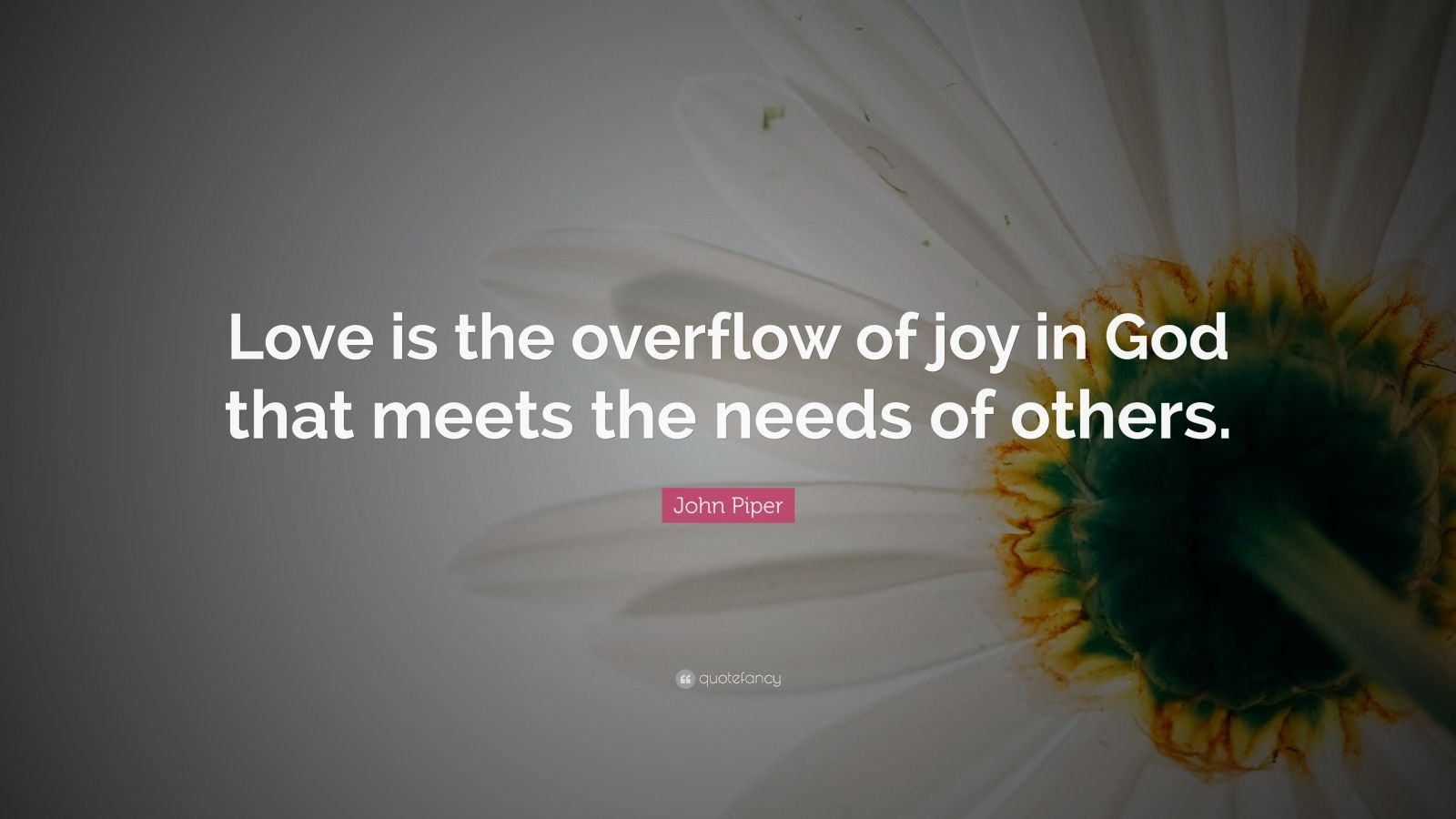 "John Piper Quote: ""Love is the overflow of joy in God that meets the needs of others."""