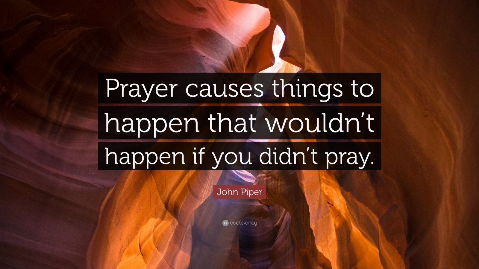"""John Piper Quote: """"Prayer causes things to happen that wouldn't happen if you didn't pray."""""""