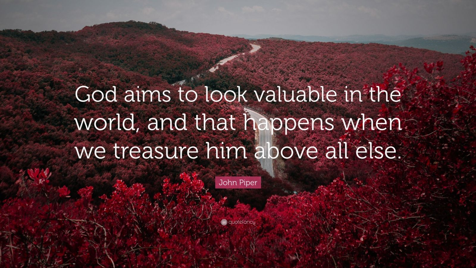 "John Piper Quote: ""God aims to look valuable in the world, and that happens when we treasure him above all else."""