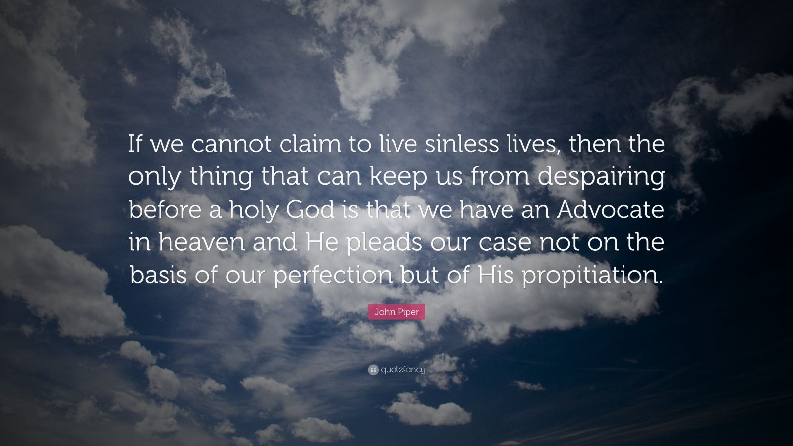 "John Piper Quote: ""If we cannot claim to live sinless lives, then the only thing that can keep us from despairing before a holy God is that we have an Advocate in heaven and He pleads our case not on the basis of our perfection but of His propitiation."""