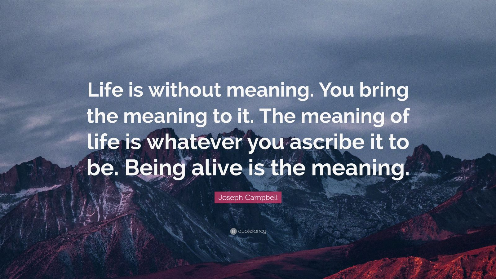 "Joseph Campbell Quote: ""Life is without meaning. You bring the meaning to it. The meaning of life is whatever you ascribe it to be. Being alive is the meaning."""