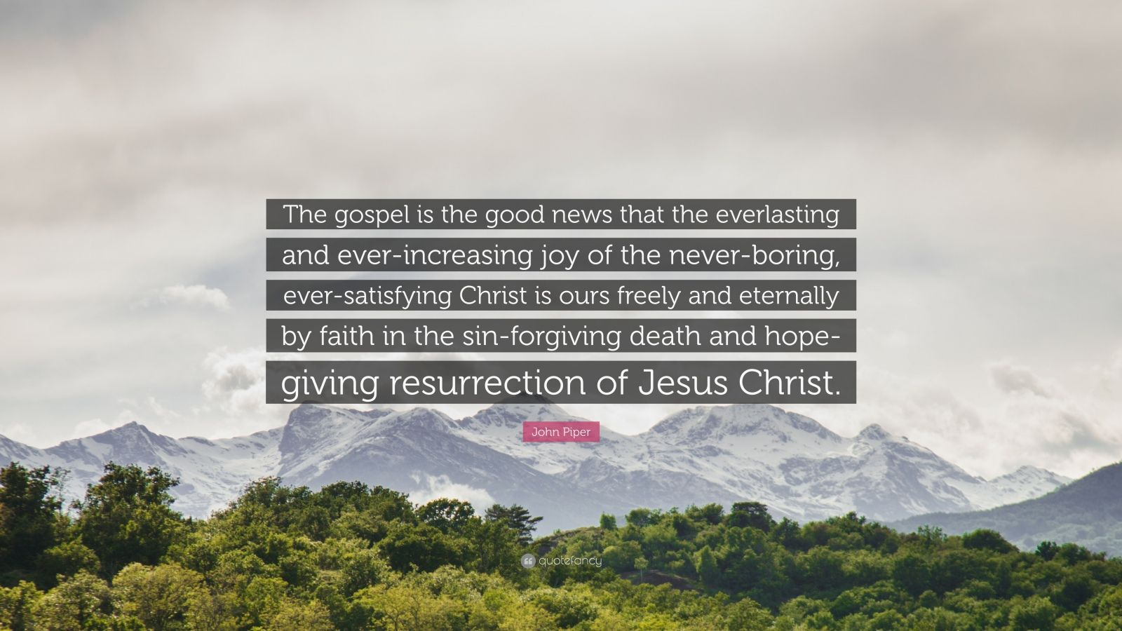 "John Piper Quote: ""The gospel is the good news that the everlasting and ever-increasing joy of the never-boring, ever-satisfying Christ is ours freely and eternally by faith in the sin-forgiving death and hope-giving resurrection of Jesus Christ."""