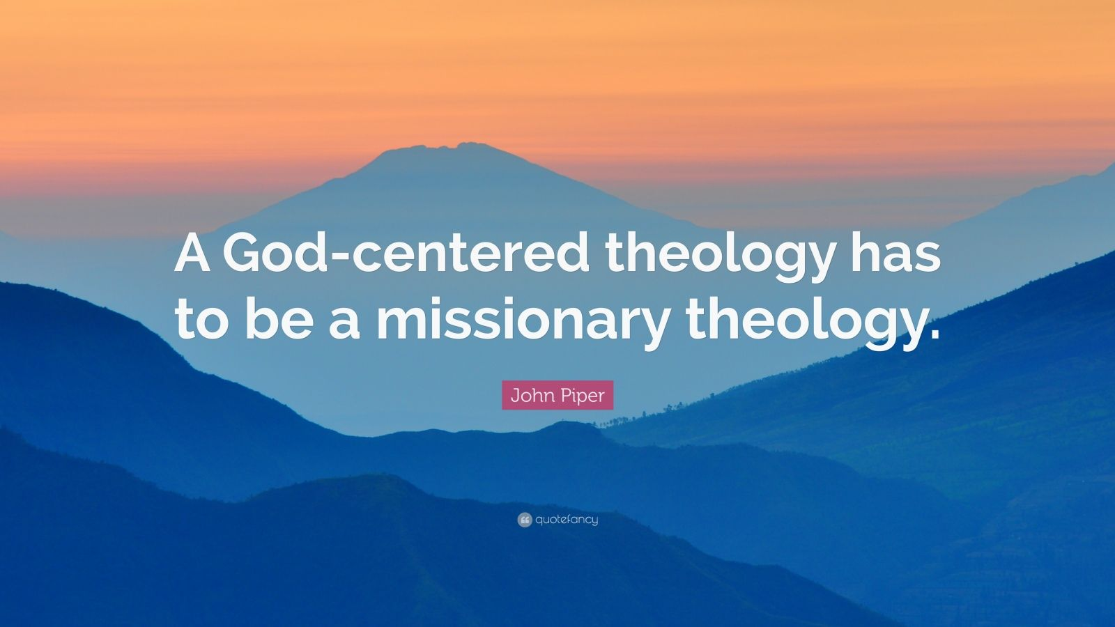 """John Piper Quote: """"A God-centered theology has to be a missionary theology."""""""
