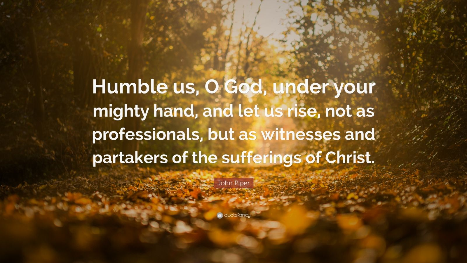 "John Piper Quote: ""Humble us, O God, under your mighty hand, and let us rise, not as professionals, but as witnesses and partakers of the sufferings of Christ."""