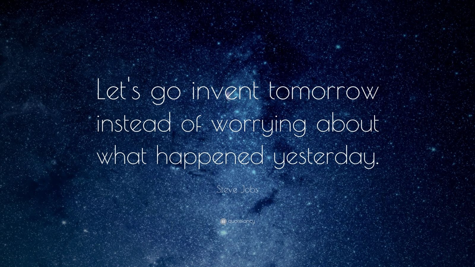"Steve Jobs Quote: ""Let's go invent tomorrow instead of worrying about what happened yesterday."""