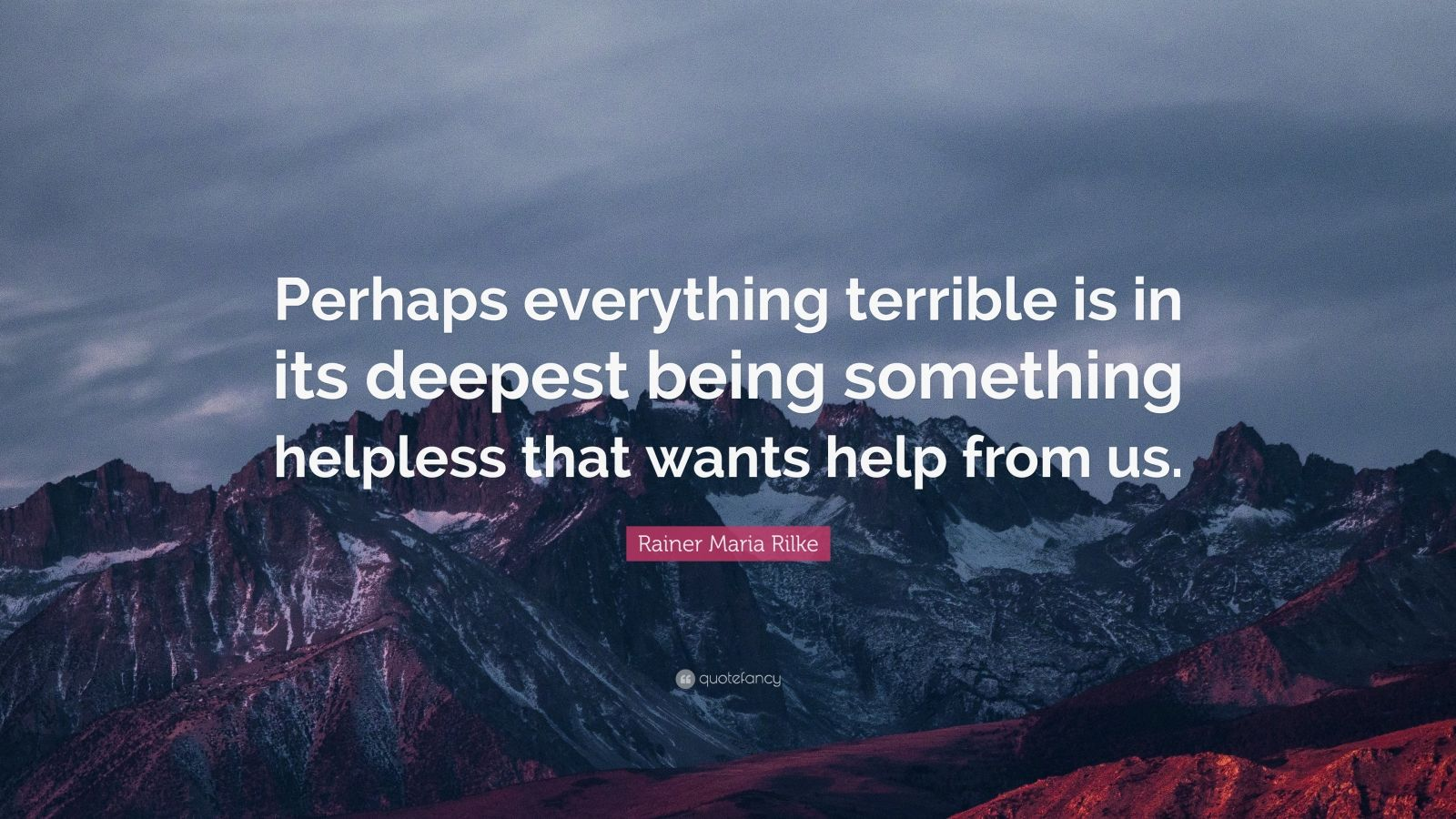 """Rainer Maria Rilke Quote: """"Perhaps everything terrible is in its deepest being something helpless that wants help from us."""""""