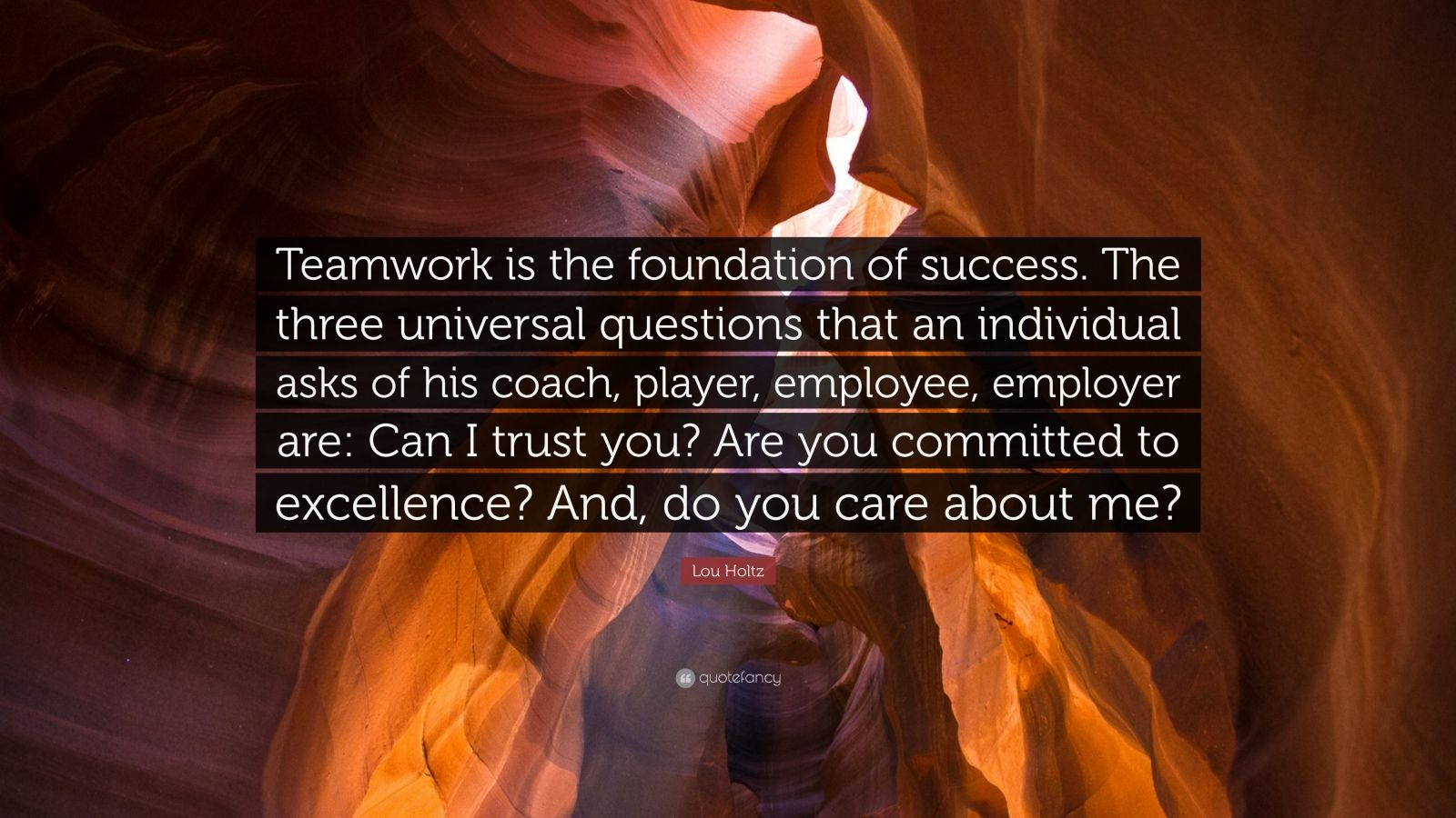 "Lou Holtz Quote: ""Teamwork is the foundation of success. The three universal questions that an individual asks of his coach, player, employee, employer are: Can I trust you? Are you committed to excellence? And, do you care about me?"""