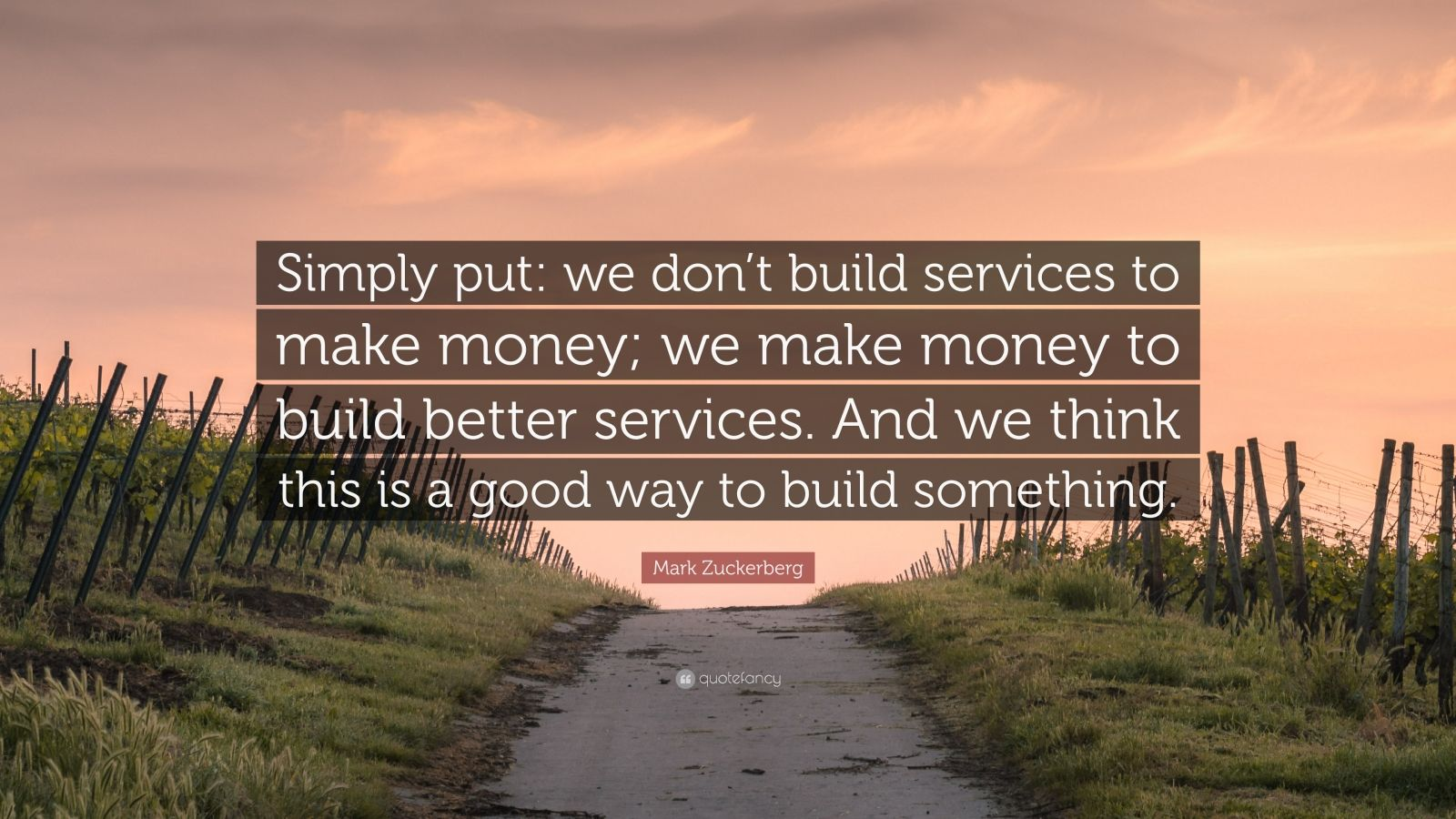 "Mark Zuckerberg Quote: ""Simply put: we don't build services to make money; we make money to build better services. And we think this is a good way to build something."""