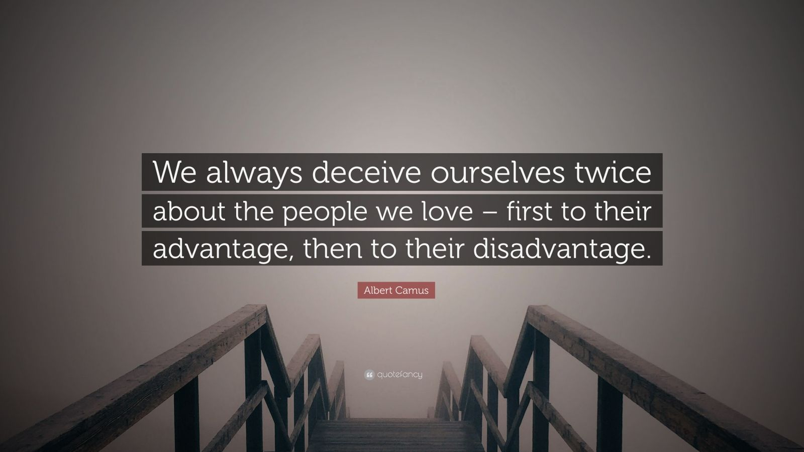 """Albert Camus Quote: """"We always deceive ourselves twice about the people we love – first to their advantage, then to their disadvantage."""""""