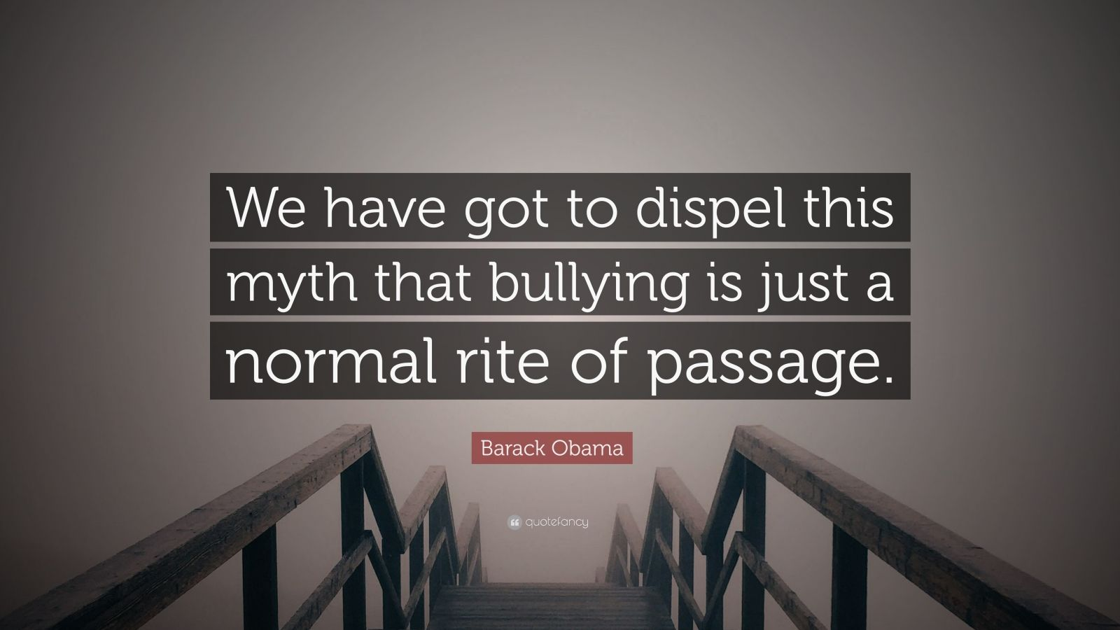 "Barack Obama Quote: ""We have got to dispel this myth that bullying is just a normal rite of passage."""