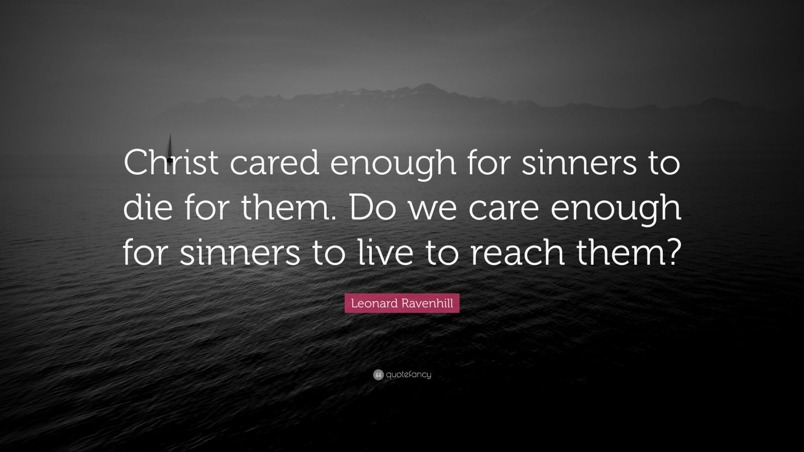 "Leonard Ravenhill Quote: ""Christ cared enough for sinners to die for them. Do we care enough for sinners to live to reach them?"""