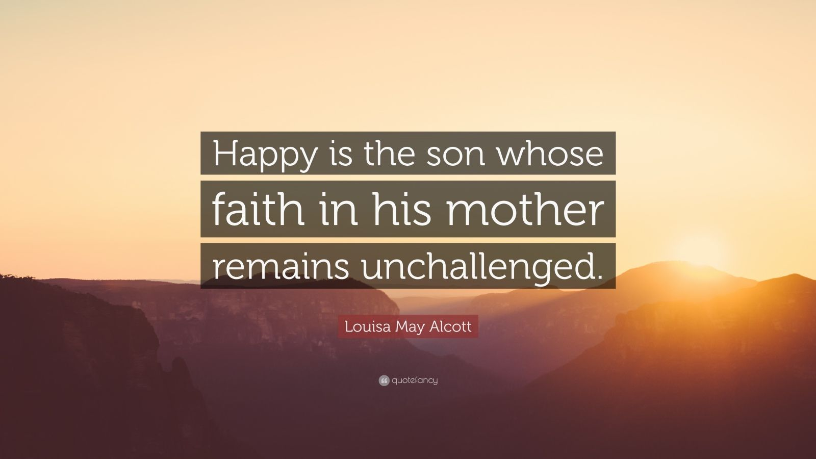 """Louisa May Alcott Quote: """"Happy is the son whose faith in his mother remains unchallenged."""""""