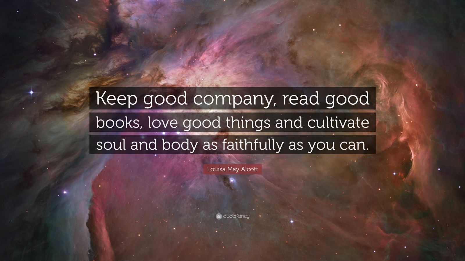 """Louisa May Alcott Quote: """"Keep good company, read good books, love good things and cultivate soul and body as faithfully as you can."""""""