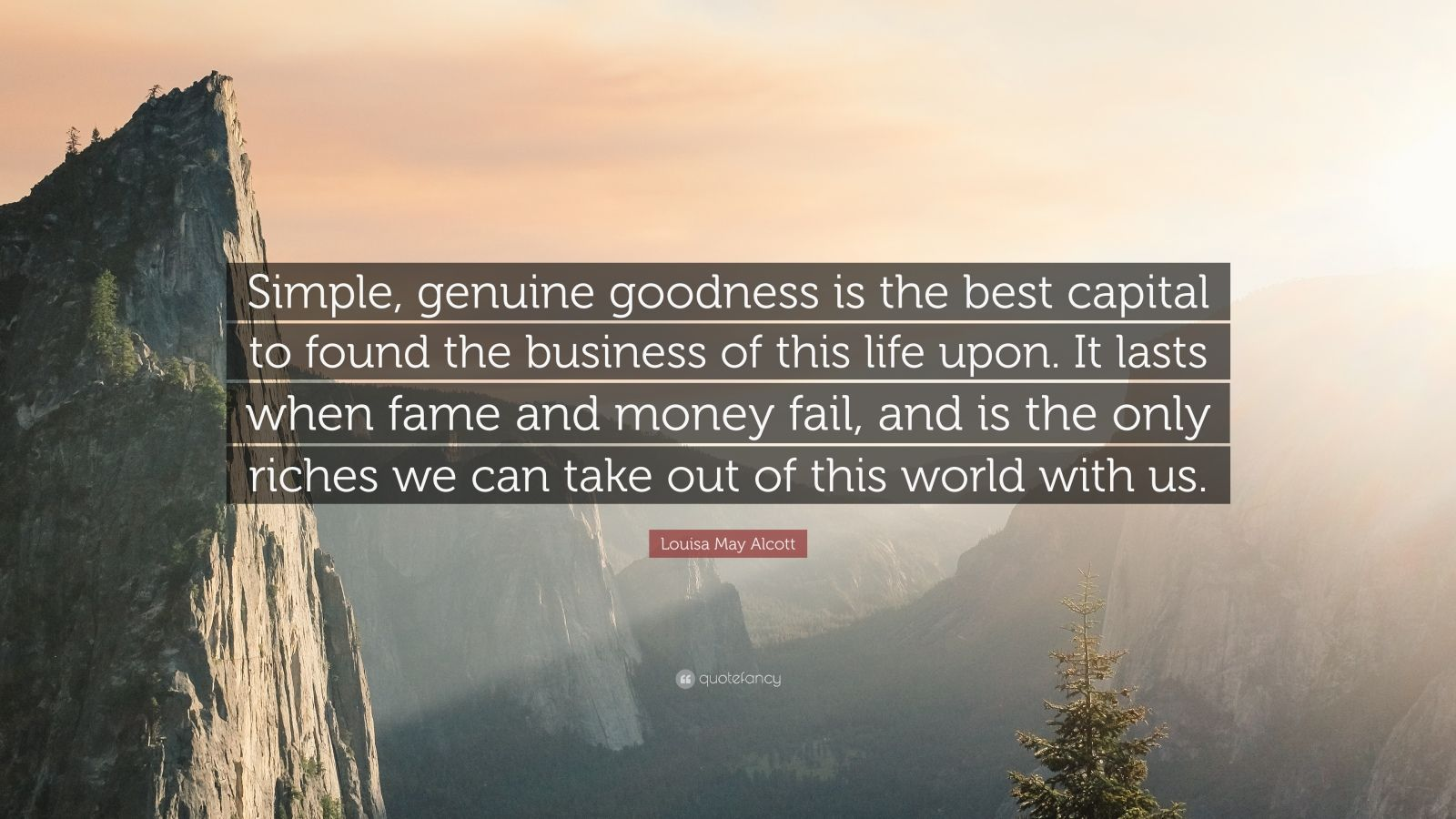 "Louisa May Alcott Quote: ""Simple, genuine goodness is the best capital to found the business of this life upon. It lasts when fame and money fail, and is the only riches we can take out of this world with us."""