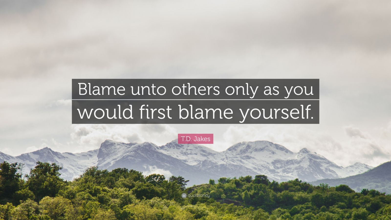 """T.D. Jakes Quote: """"Blame unto others only as you would first blame yourself."""""""