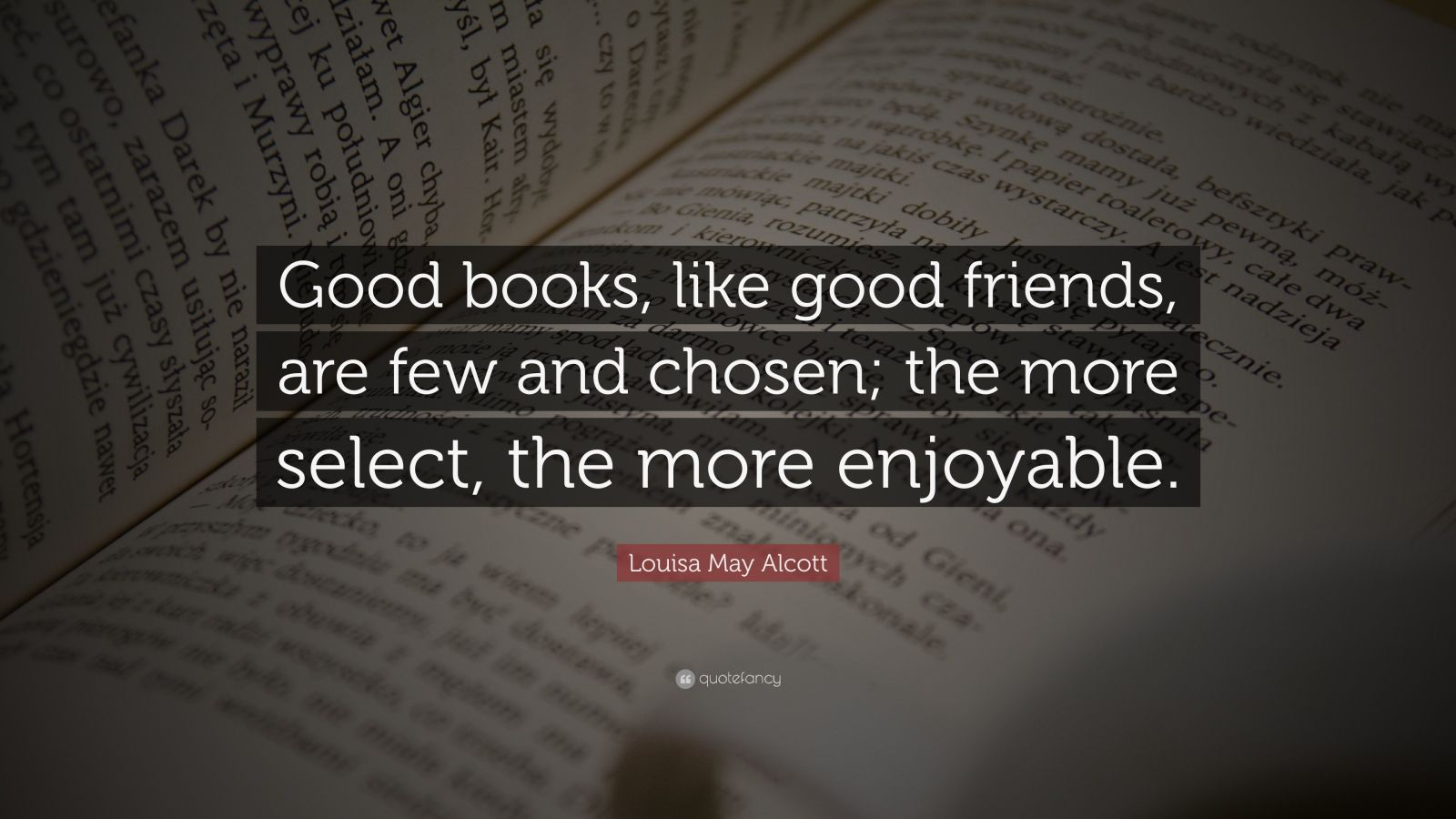 """Louisa May Alcott Quote: """"Good books, like good friends, are few and chosen; the more select, the more enjoyable."""""""