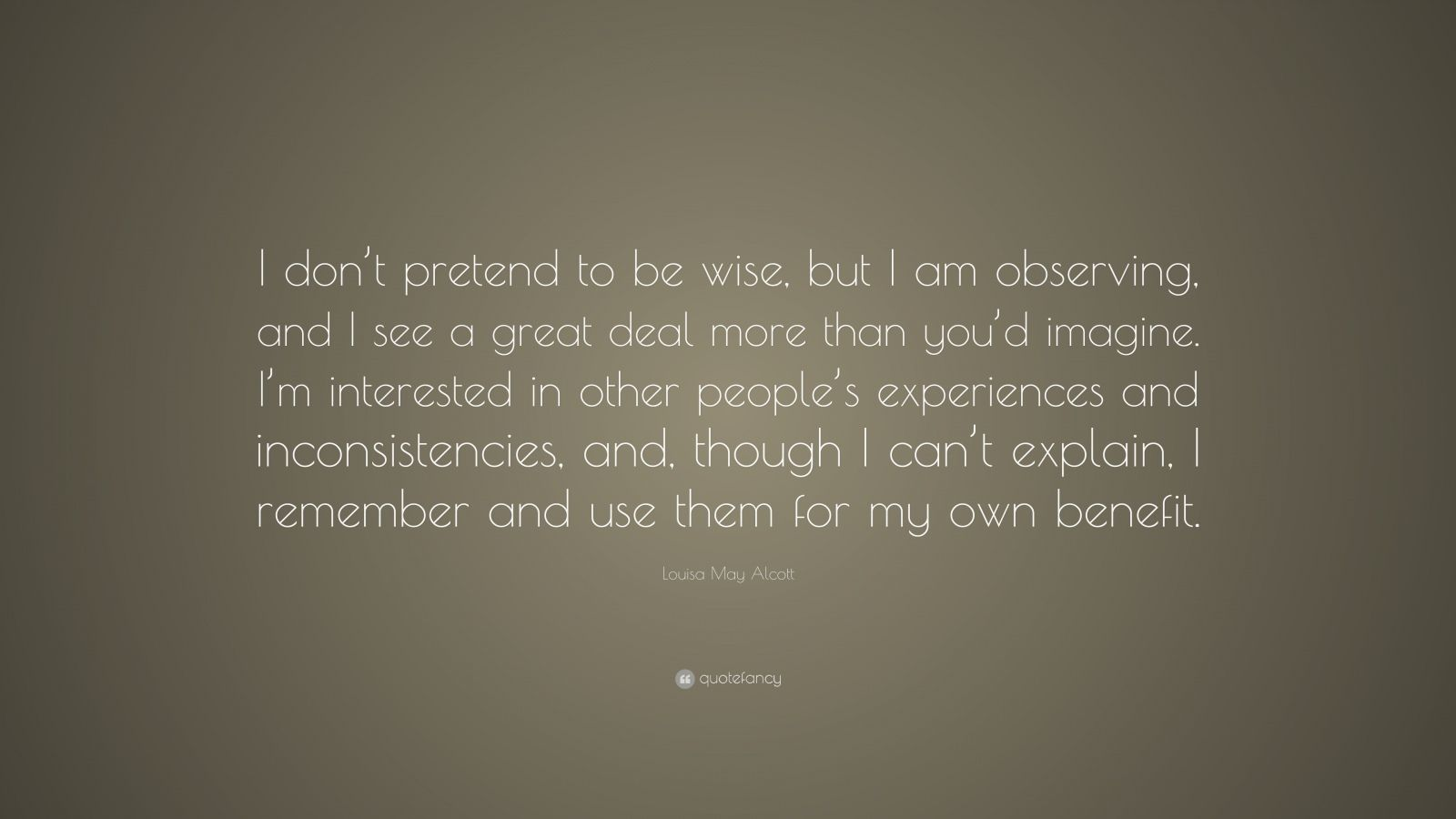 """Louisa May Alcott Quote: """"I don't pretend to be wise, but I am observing, and I see a great deal more than you'd imagine. I'm interested in other people's experiences and inconsistencies, and, though I can't explain, I remember and use them for my own benefit."""""""