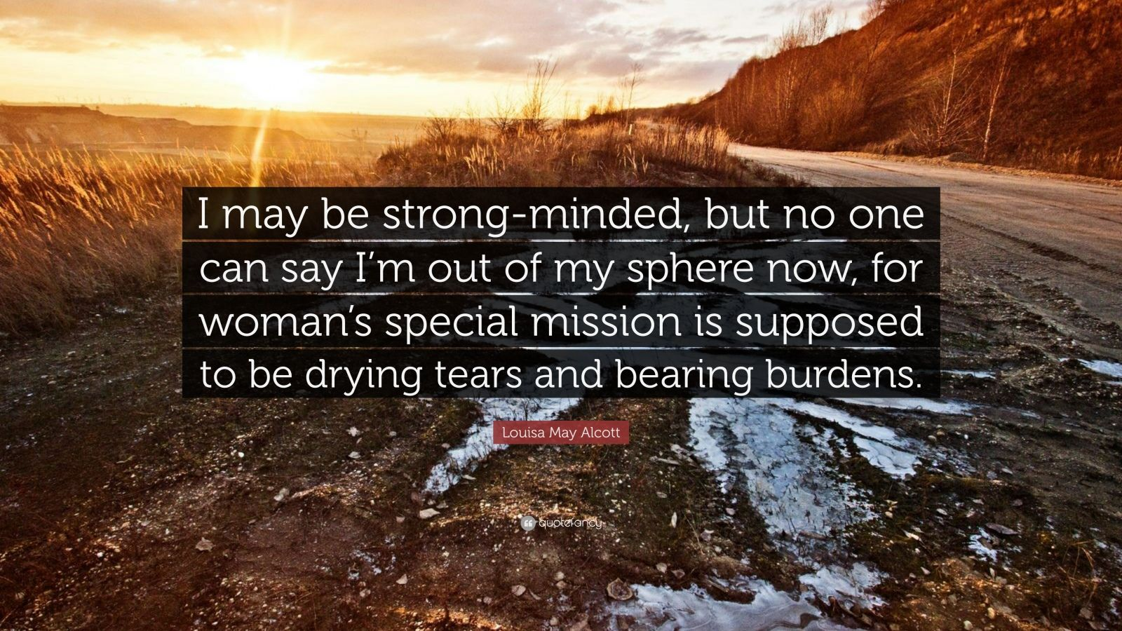 "Louisa May Alcott Quote: ""I may be strong-minded, but no one can say I'm out of my sphere now, for woman's special mission is supposed to be drying tears and bearing burdens."""