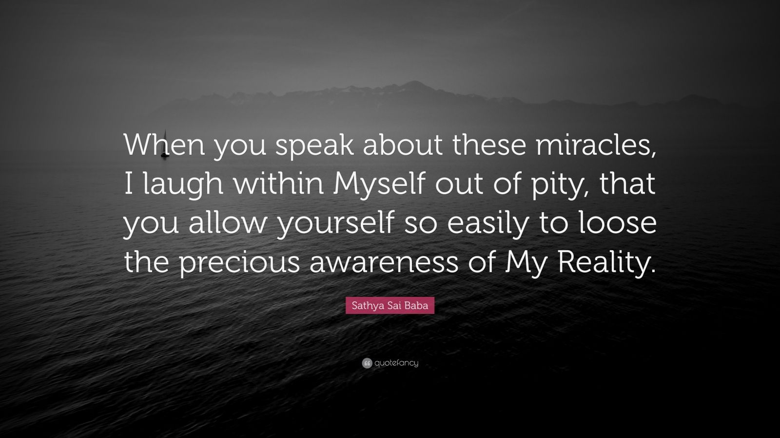 """Sathya Sai Baba Quote: """"When you speak about these miracles, I laugh within Myself out of pity, that you allow yourself so easily to loose the precious awareness of My Reality."""""""