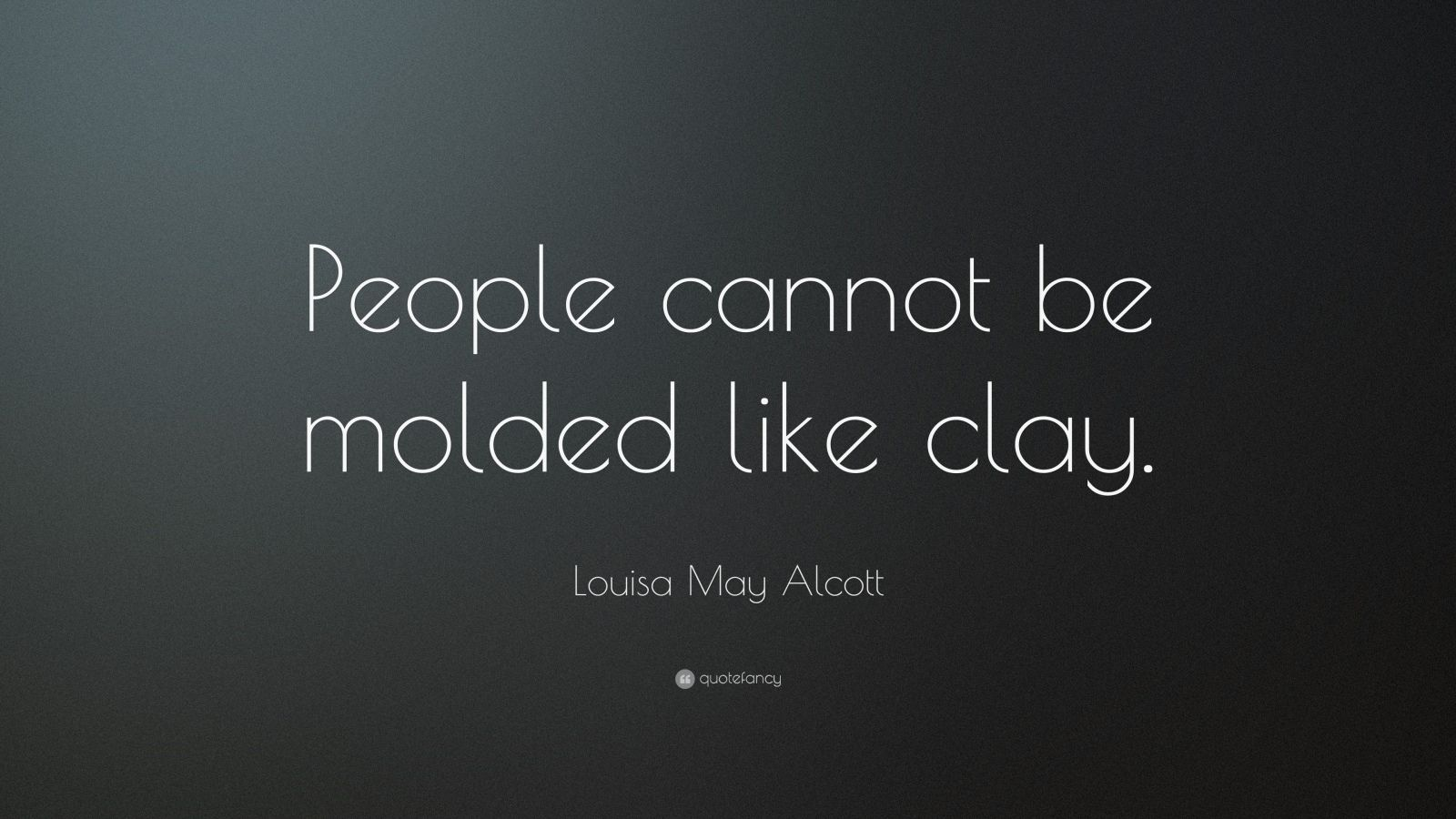 """Louisa May Alcott Quote: """"People cannot be molded like clay."""""""