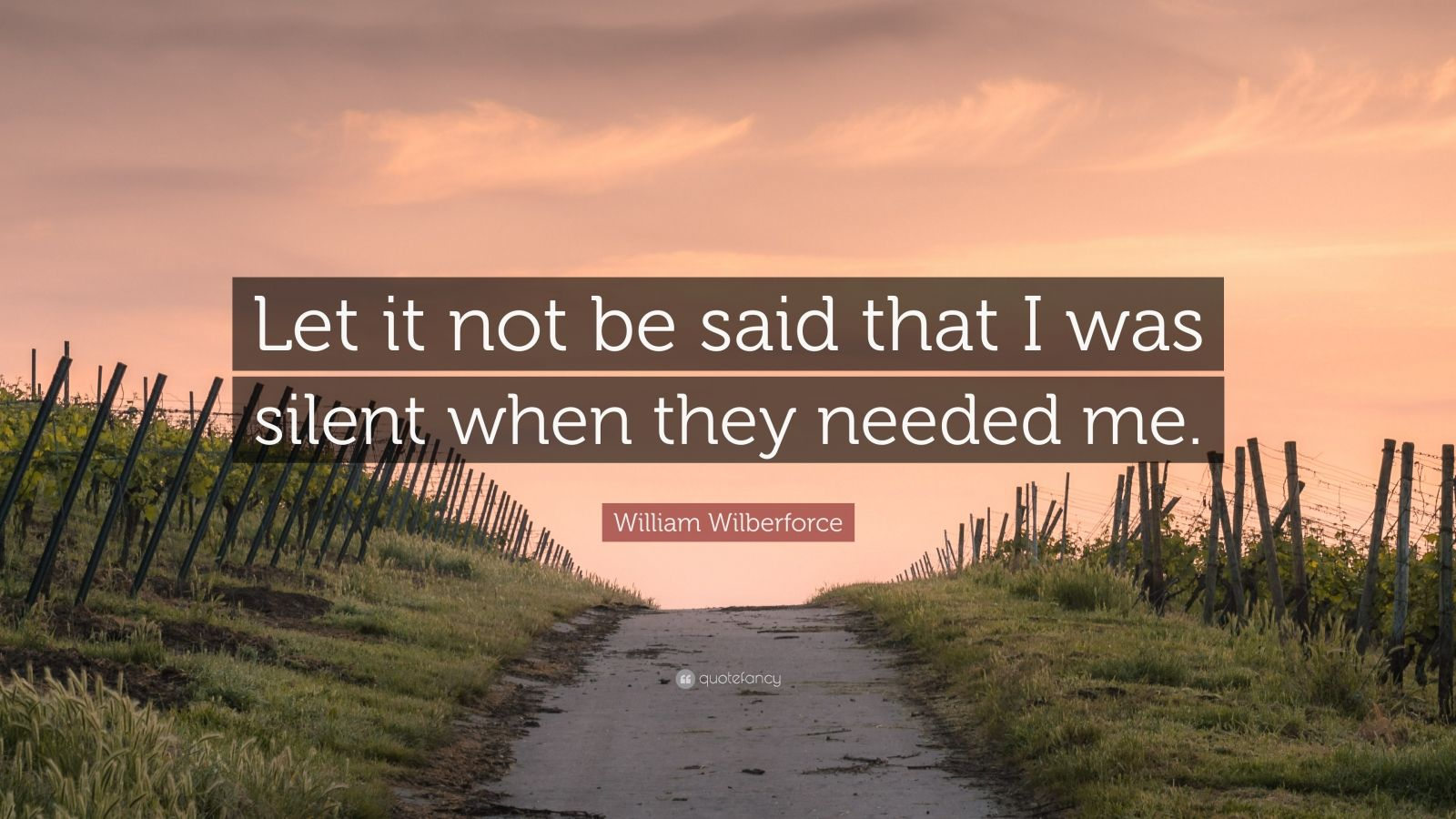 """William Wilberforce Quote: """"Let it not be said that I was silent when they needed me."""""""