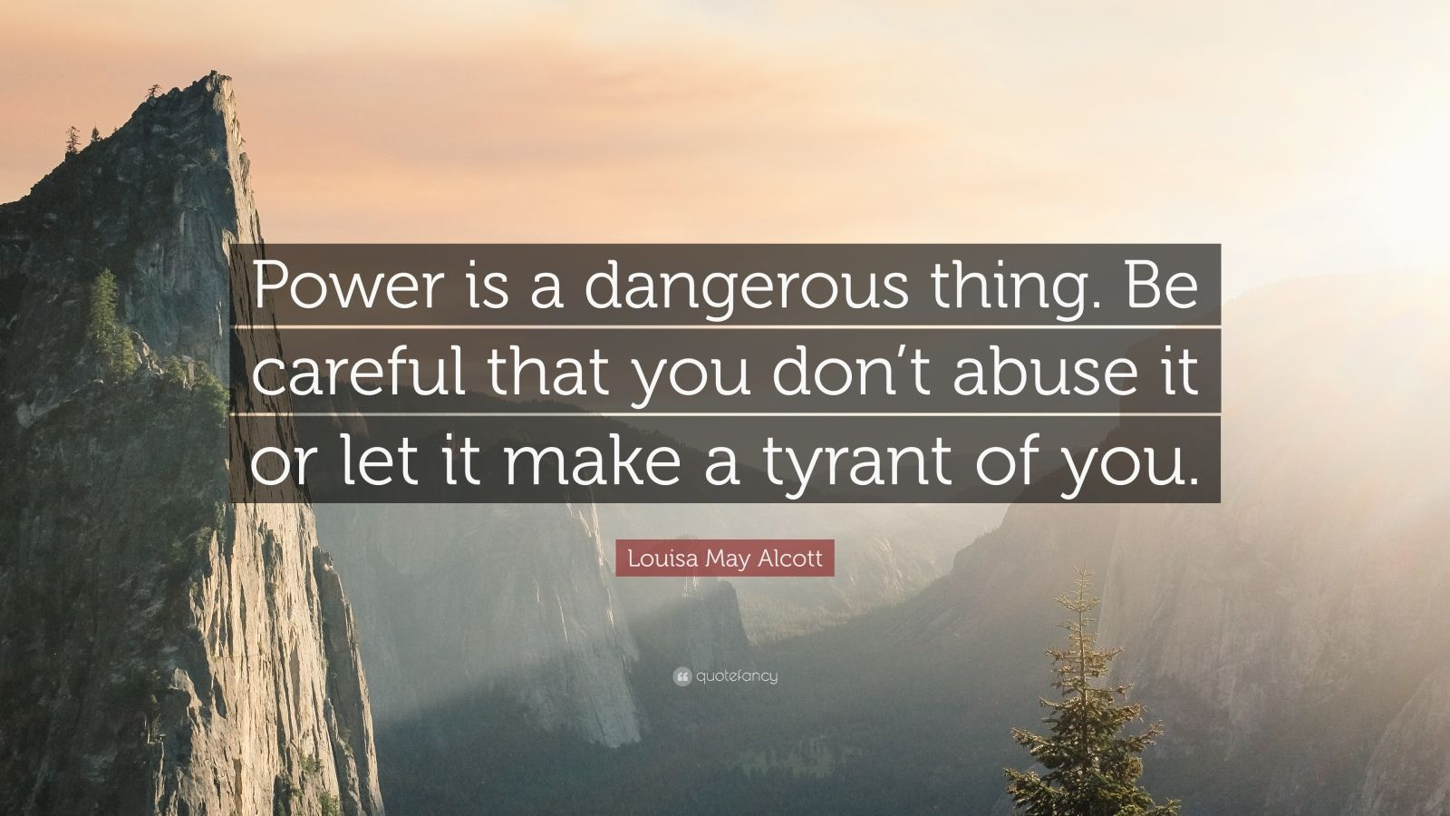 "Louisa May Alcott Quote: ""Power is a dangerous thing. Be careful that you don't abuse it or let it make a tyrant of you."""