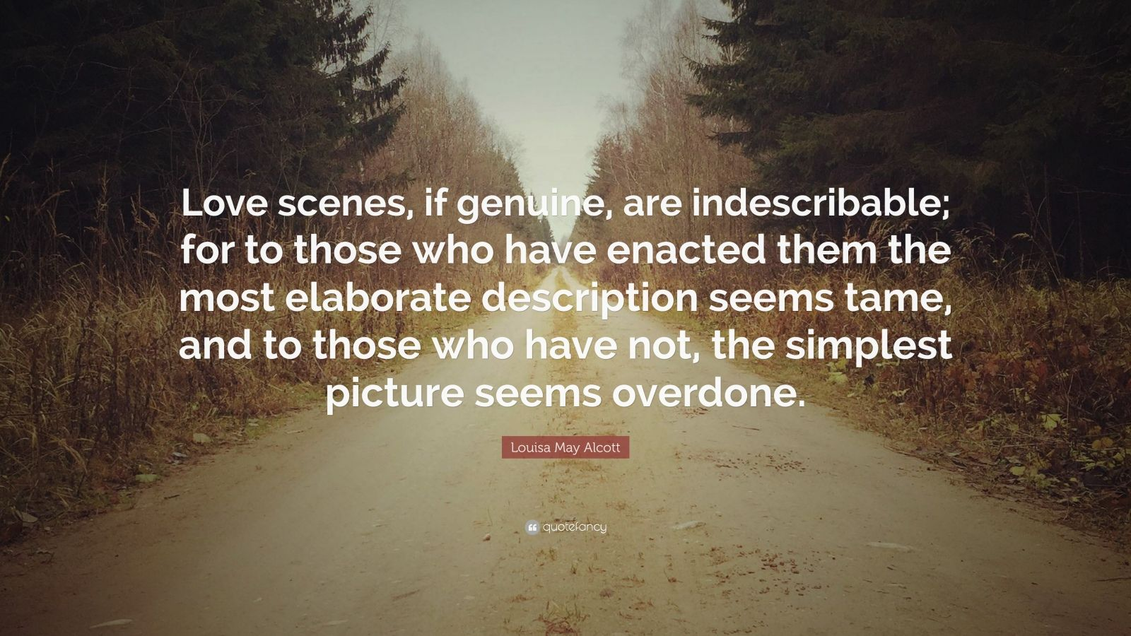 """Louisa May Alcott Quote: """"Love scenes, if genuine, are indescribable; for to those who have enacted them the most elaborate description seems tame, and to those who have not, the simplest picture seems overdone."""""""