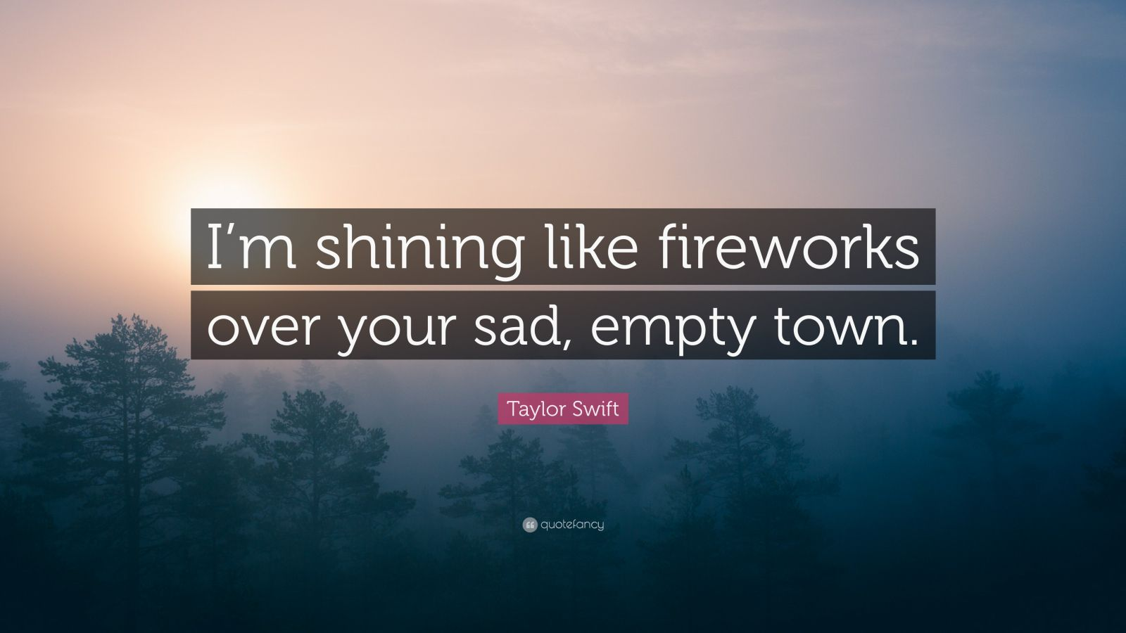 "Taylor Swift Quote: ""I'm shining like fireworks over your sad, empty town."""