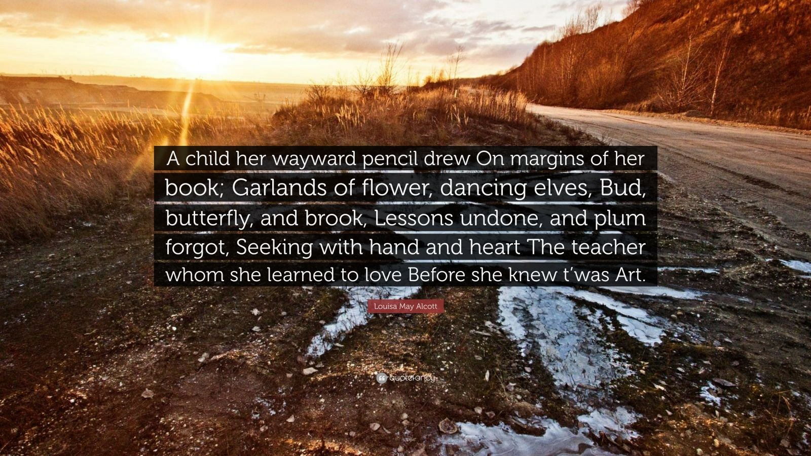 "Louisa May Alcott Quote: ""A child her wayward pencil drew On margins of her book; Garlands of flower, dancing elves, Bud, butterfly, and brook, Lessons undone, and plum forgot, Seeking with hand and heart The teacher whom she learned to love Before she knew t'was Art."""