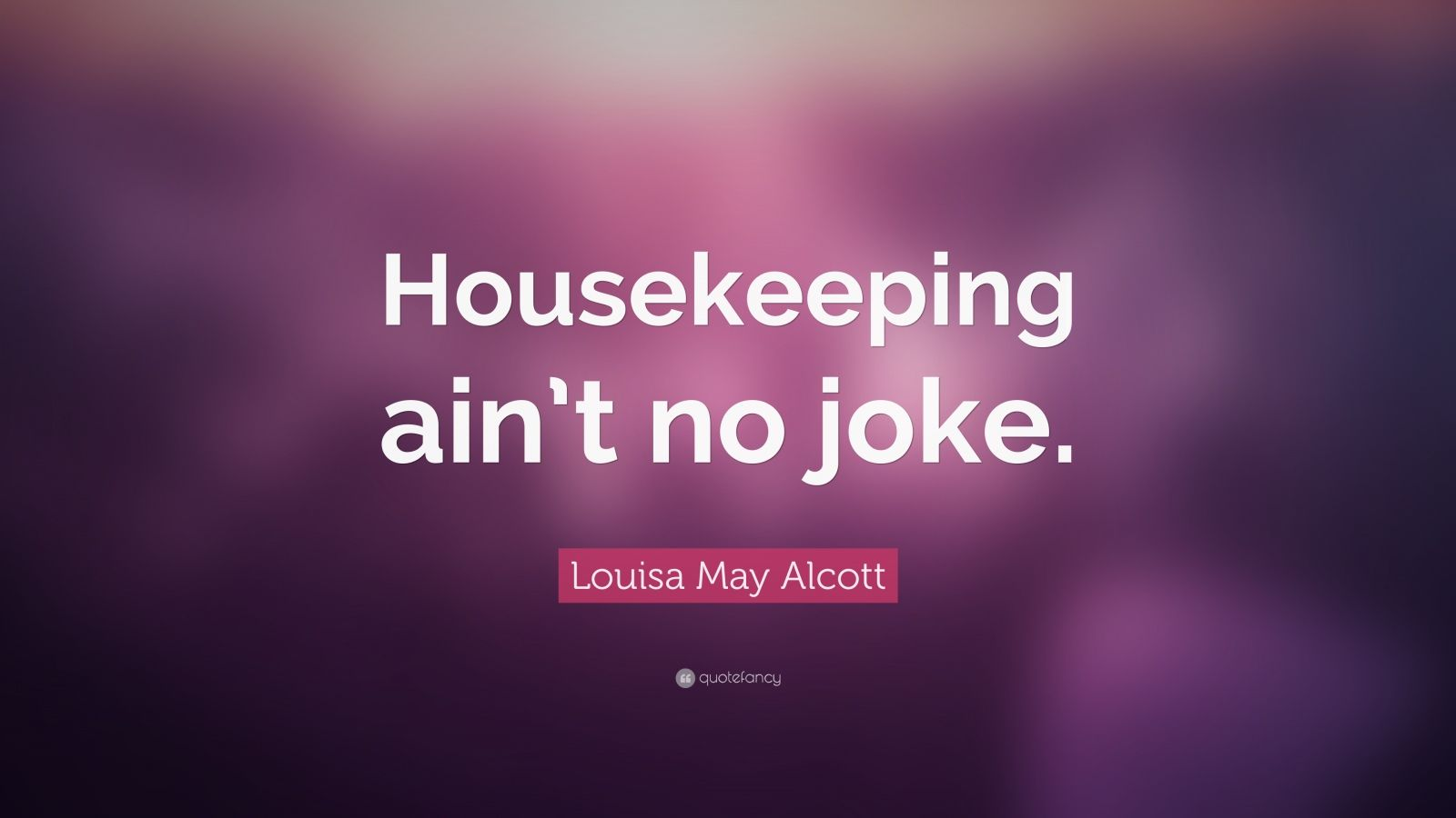 "Louisa May Alcott Quote: ""Housekeeping ain't no joke."""