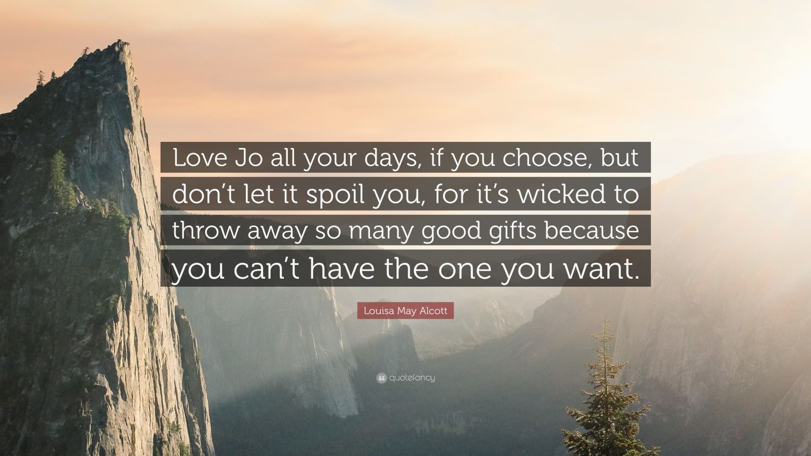 "Louisa May Alcott Quote: ""Love Jo all your days, if you choose, but don't let it spoil you, for it's wicked to throw away so many good gifts because you can't have the one you want."""