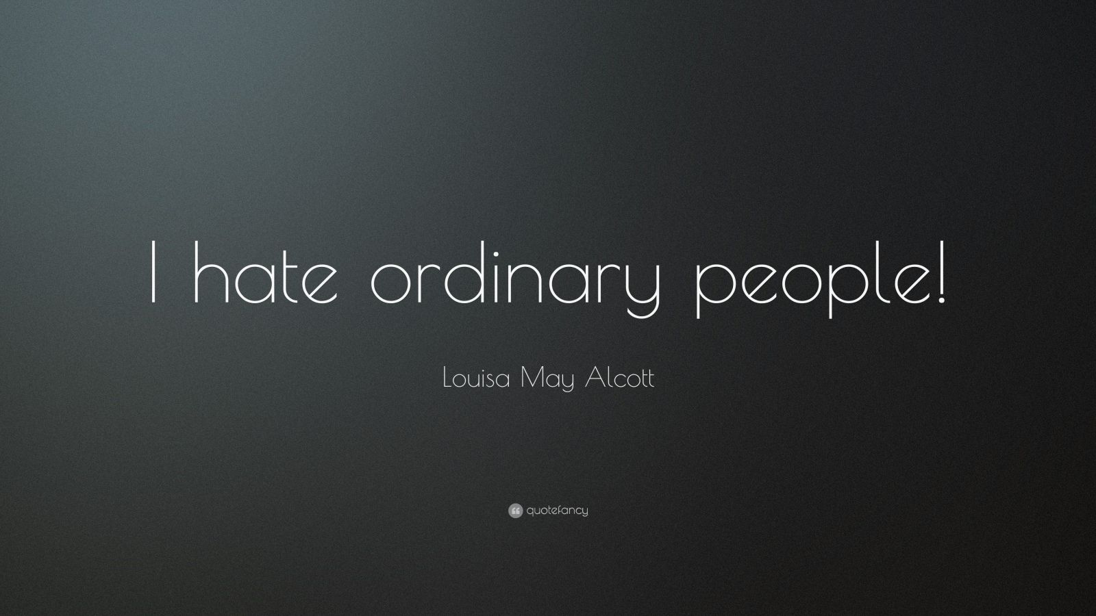 """Louisa May Alcott Quote: """"I hate ordinary people!"""""""