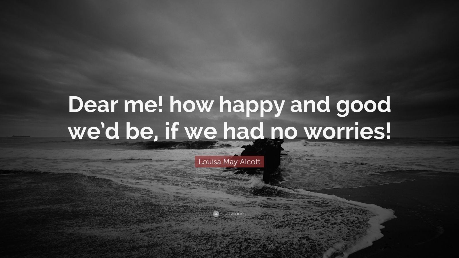 "Louisa May Alcott Quote: ""Dear me! how happy and good we'd be, if we had no worries!"""
