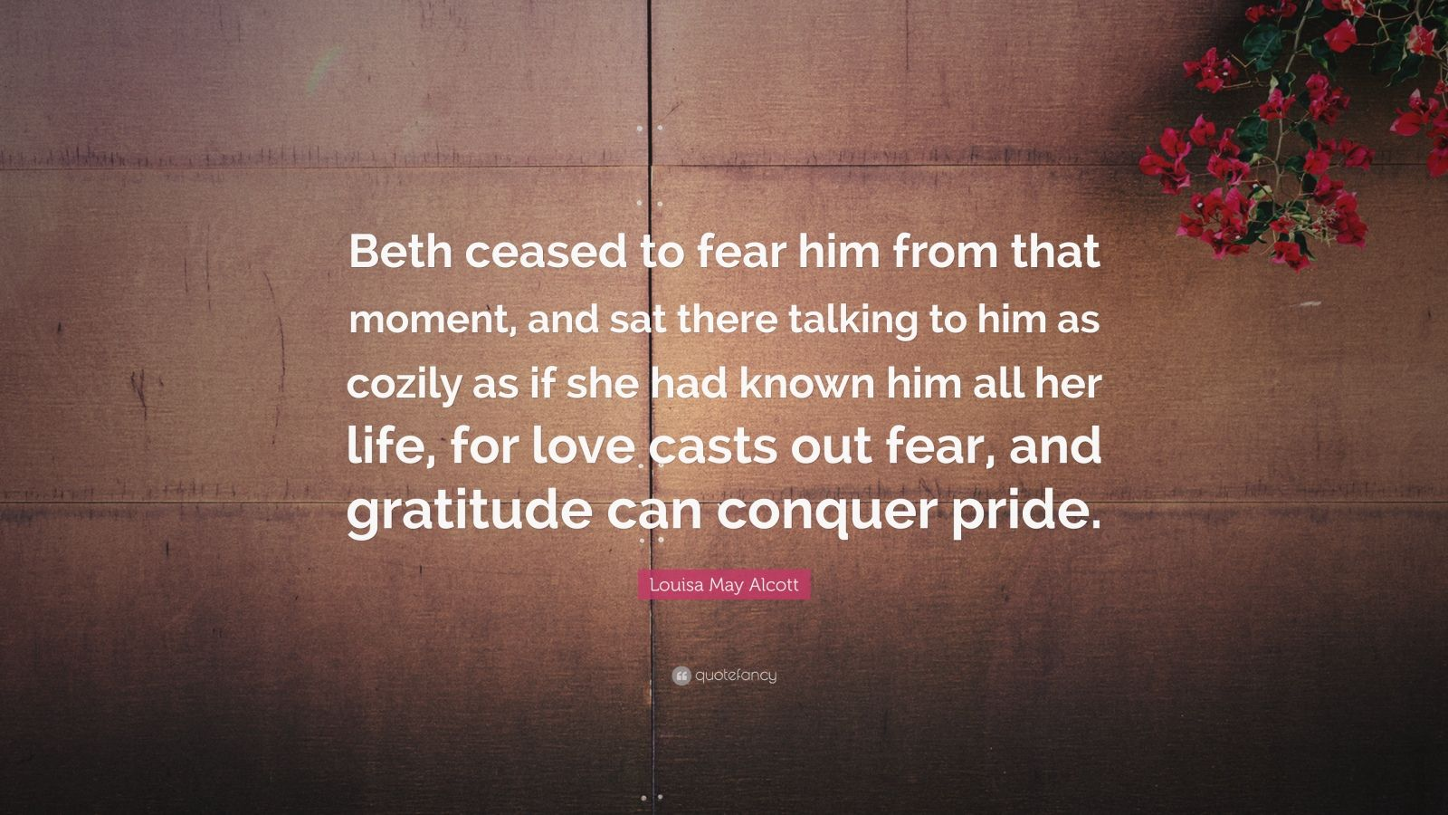 "Louisa May Alcott Quote: ""Beth ceased to fear him from that moment, and sat there talking to him as cozily as if she had known him all her life, for love casts out fear, and gratitude can conquer pride."""