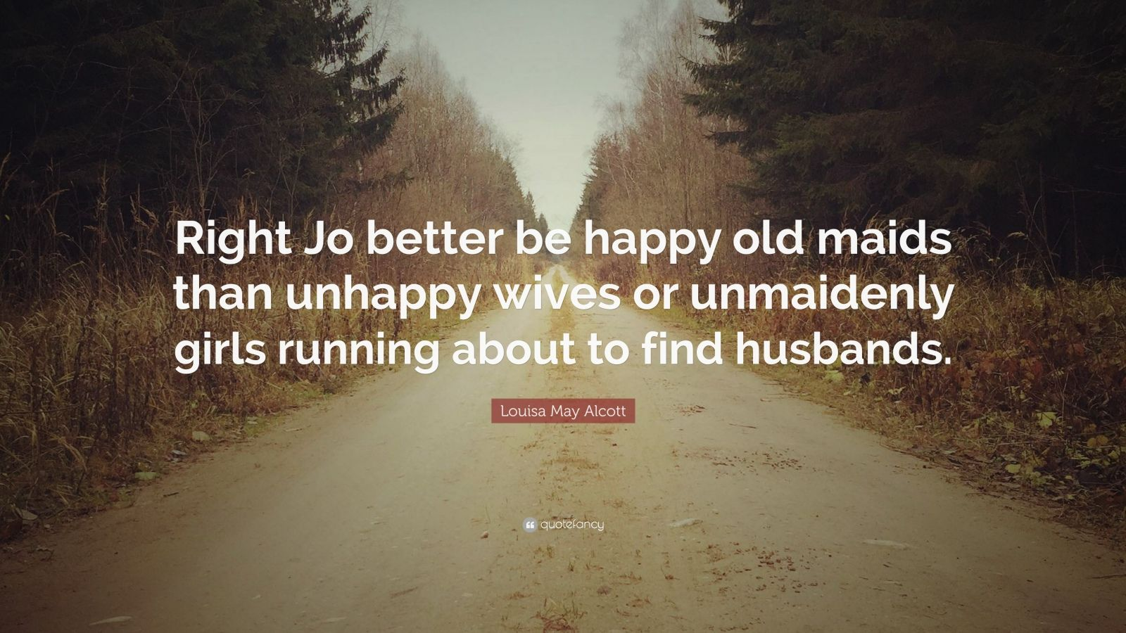 "Louisa May Alcott Quote: ""Right Jo better be happy old maids than unhappy wives or unmaidenly girls running about to find husbands."""