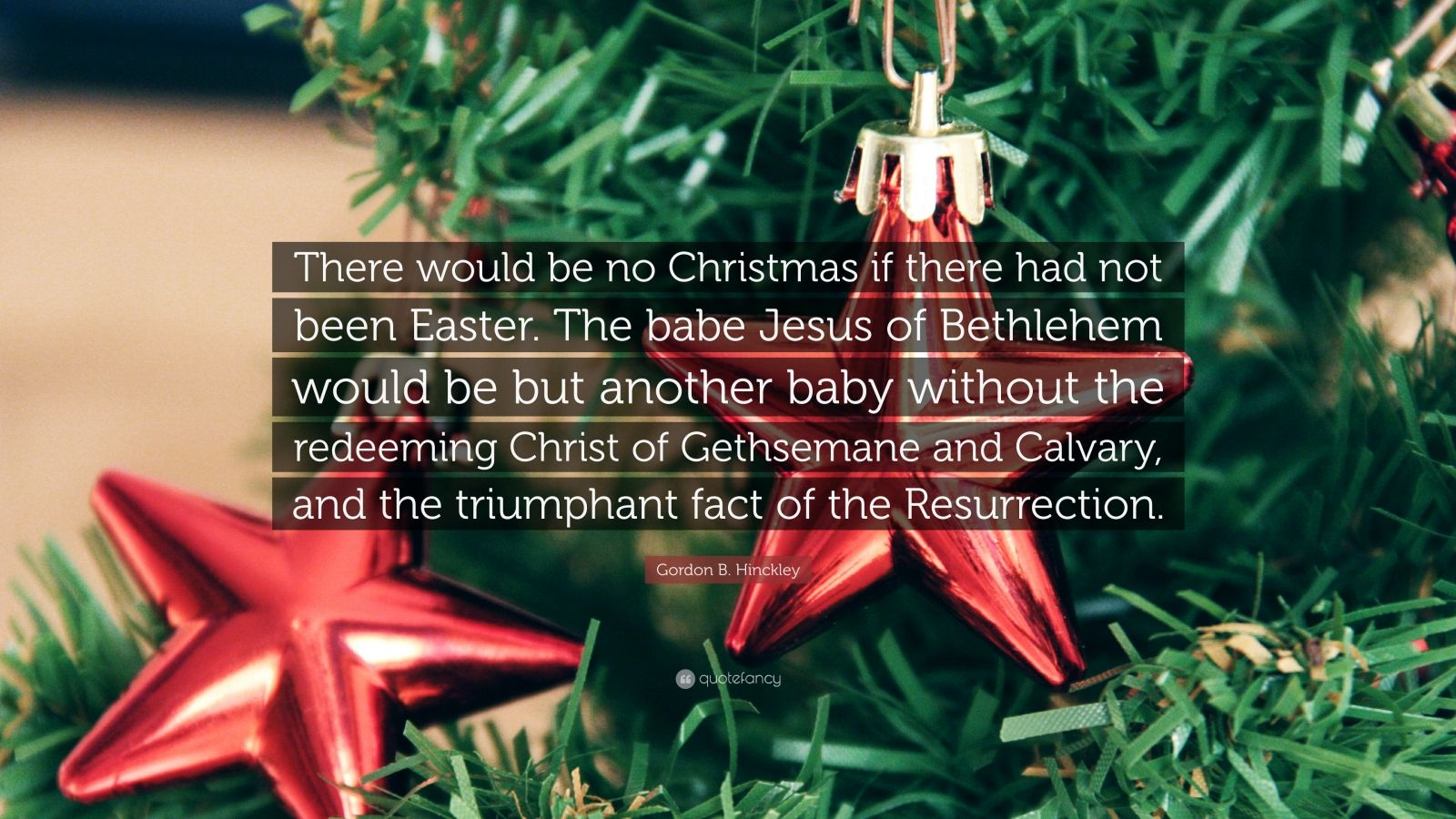 """Gordon B. Hinckley Quote: """"There would be no Christmas if there had not been Easter. The babe Jesus of Bethlehem would be but another baby without the redeeming Christ of Gethsemane and Calvary, and the triumphant fact of the Resurrection."""""""