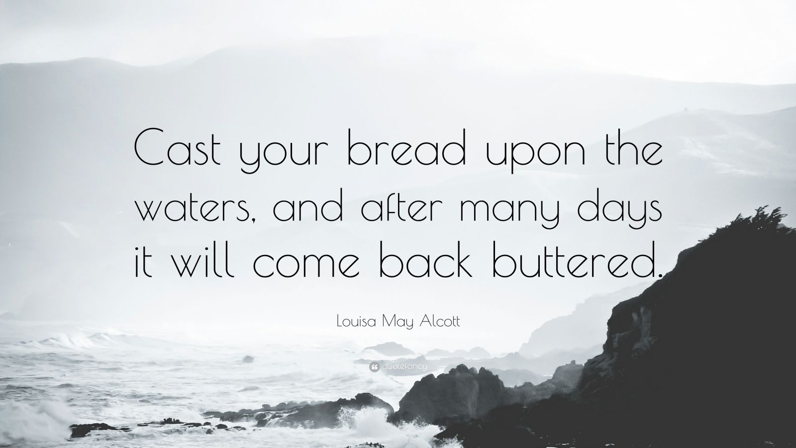 "Louisa May Alcott Quote: ""Cast your bread upon the waters, and after many days it will come back buttered."""