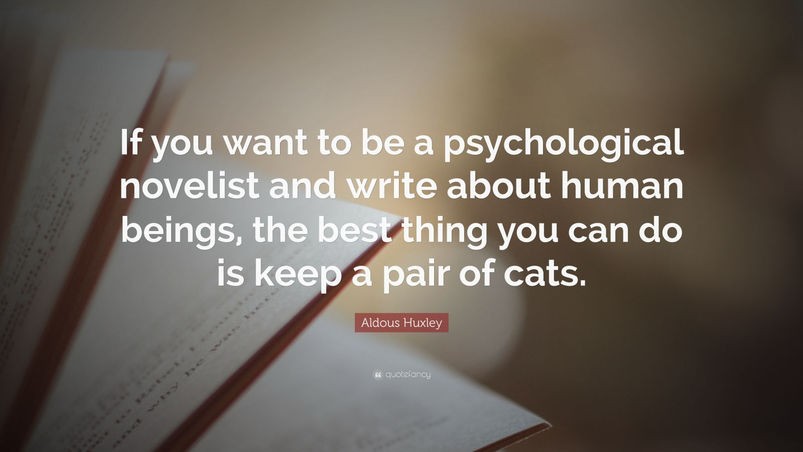 "Aldous Huxley Quote: ""If you want to be a psychological novelist and write about human beings, the best thing you can do is keep a pair of cats."""