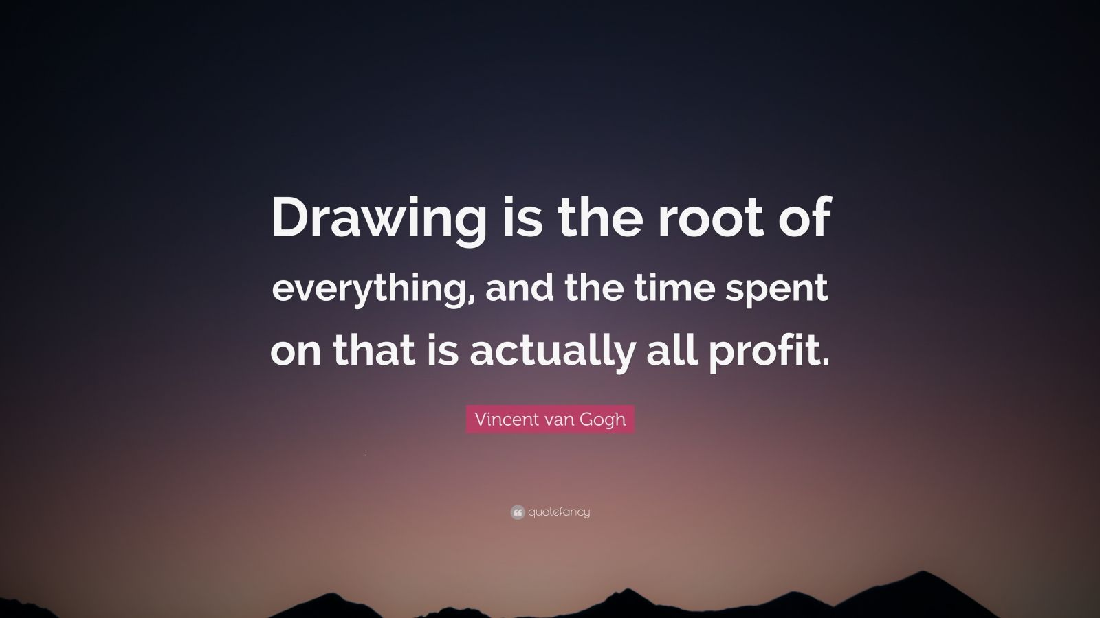"""Vincent van Gogh Quote: """"Drawing is the root of everything, and the time spent on that is actually all profit."""""""