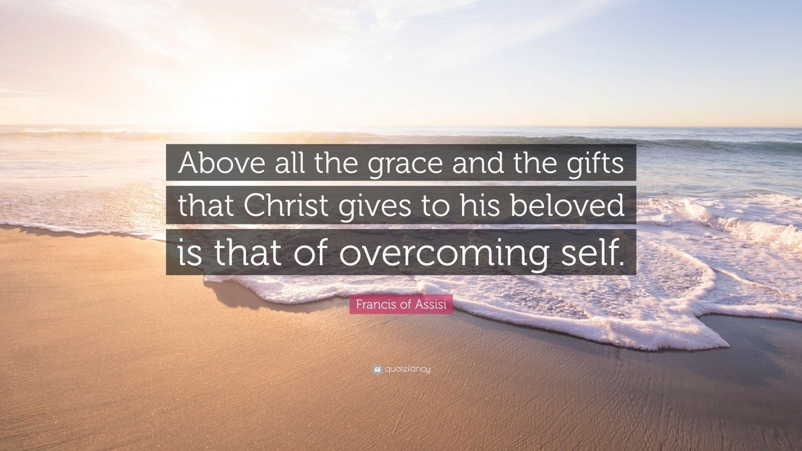 "Francis of Assisi Quote: ""Above all the grace and the gifts that Christ gives to his beloved is that of overcoming self."""