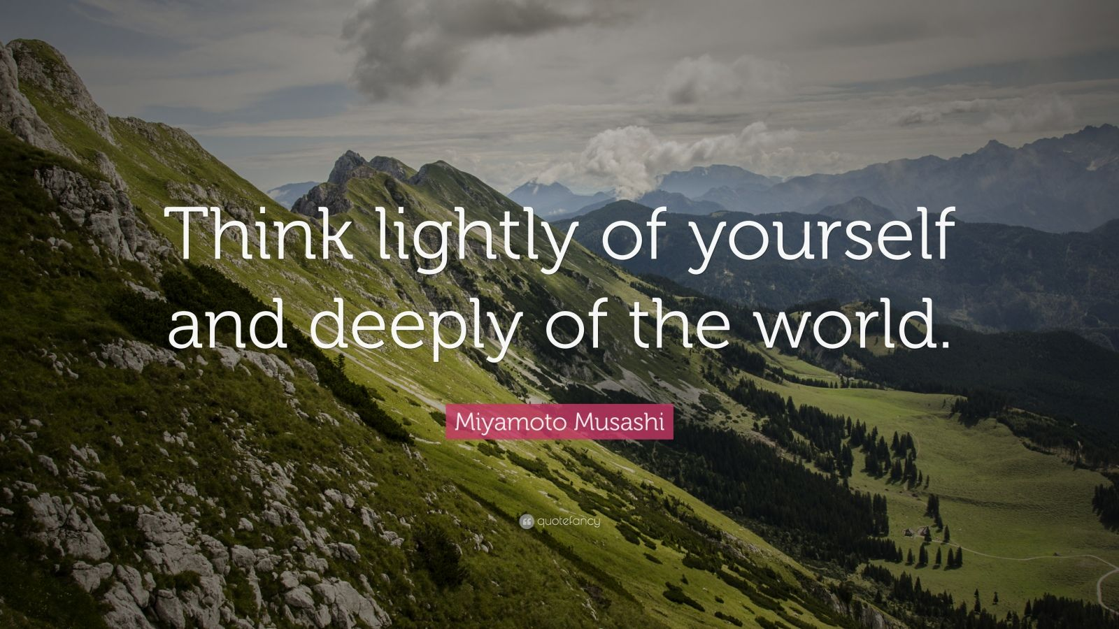 """Miyamoto Musashi Quote: """"Think lightly of yourself and deeply of the world."""""""
